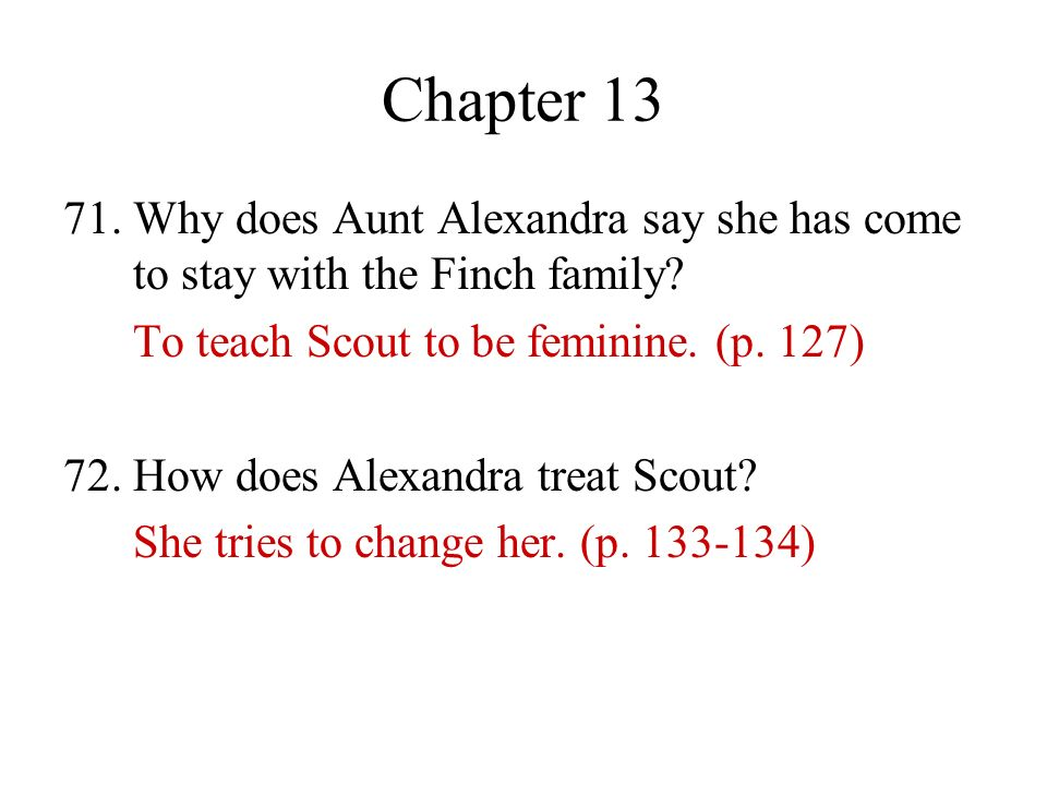 Chapter 13 71. Why does Aunt Alexandra say she has come to stay with the Finch family To teach Scout to be feminine. (p. 127)