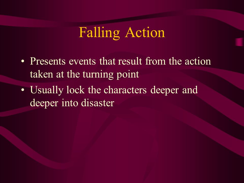 Falling Action Presents events that result from the action taken at the turning point.