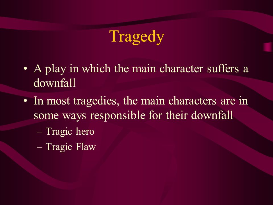 Tragedy A play in which the main character suffers a downfall