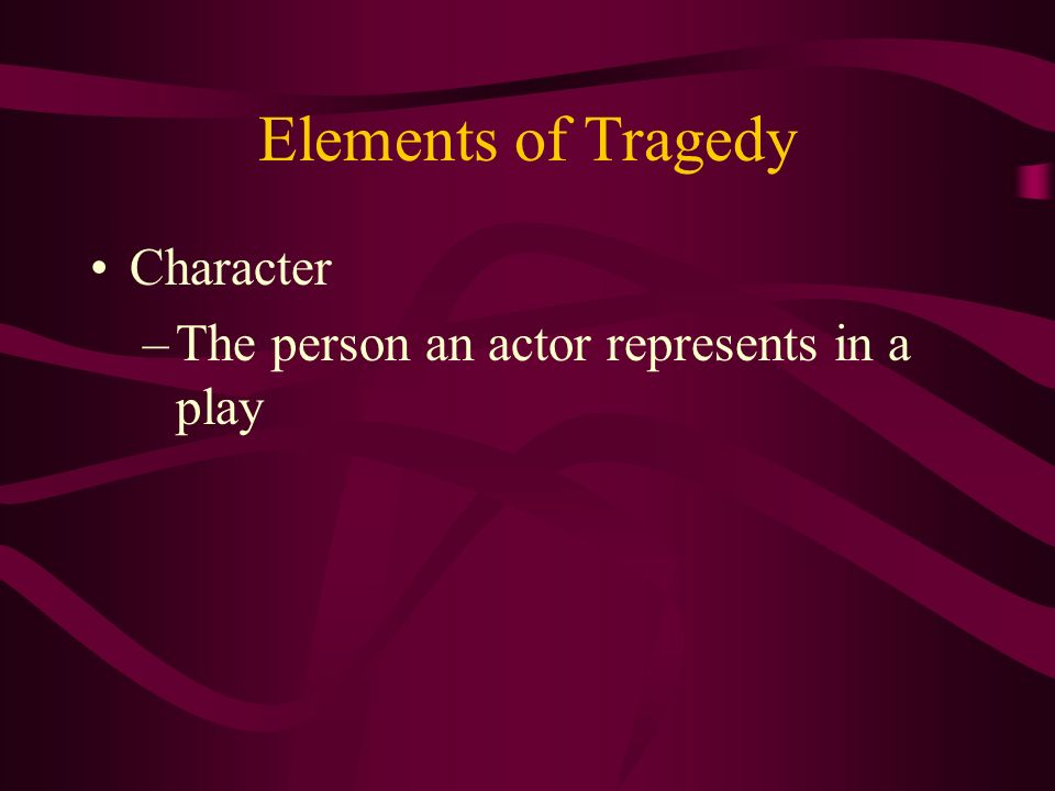Elements of Tragedy Character The person an actor represents in a play