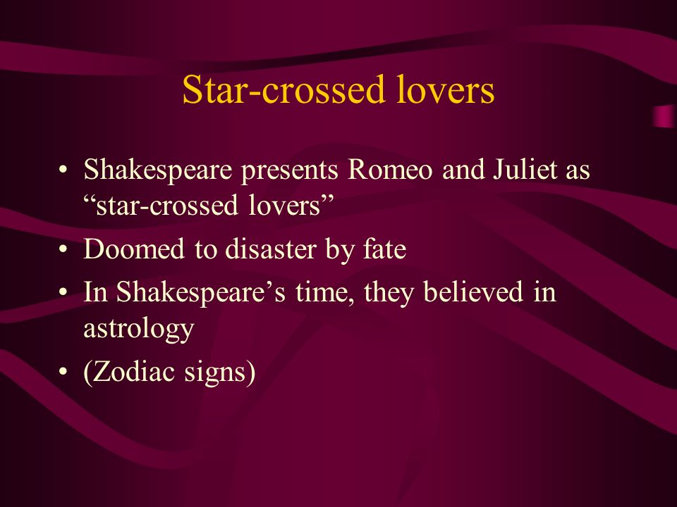 Star-crossed lovers Shakespeare presents Romeo and Juliet as star-crossed lovers Doomed to disaster by fate.