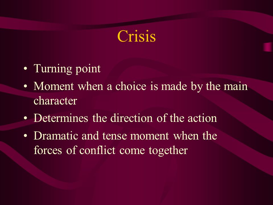 Crisis Turning point. Moment when a choice is made by the main character. Determines the direction of the action.