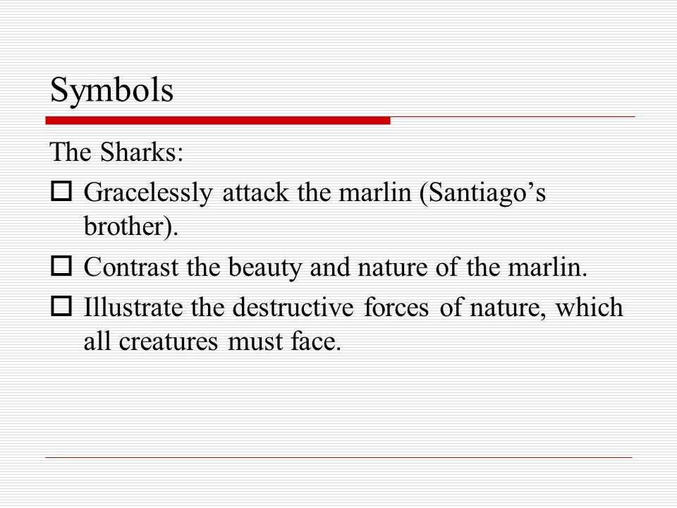 Symbols The Sharks: Gracelessly attack the marlin (Santiago's brother). Contrast the beauty and nature of the marlin.