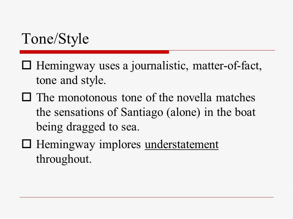 Tone/Style Hemingway uses a journalistic, matter-of-fact, tone and style.
