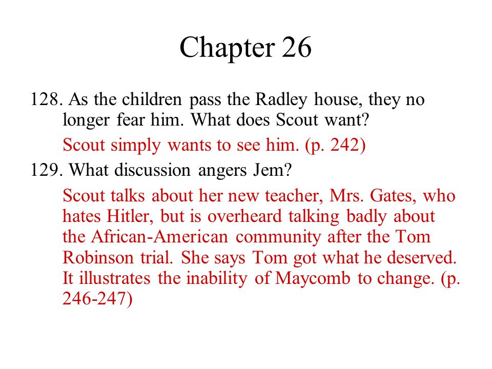 Chapter 26 128. As the children pass the Radley house, they no longer fear him. What does Scout want