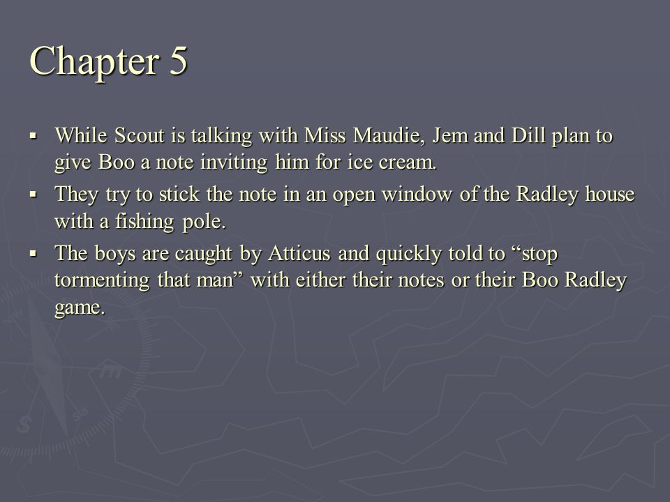 Chapter 5 While Scout is talking with Miss Maudie, Jem and Dill plan to give Boo a note inviting him for ice cream.