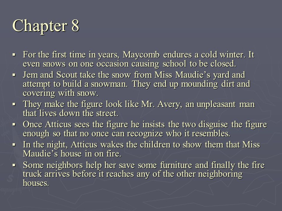 Chapter 8 For the first time in years, Maycomb endures a cold winter. It even snows on one occasion causing school to be closed.