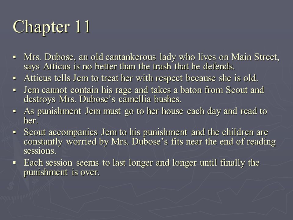 Chapter 11 Mrs. Dubose, an old cantankerous lady who lives on Main Street, says Atticus is no better than the trash that he defends.