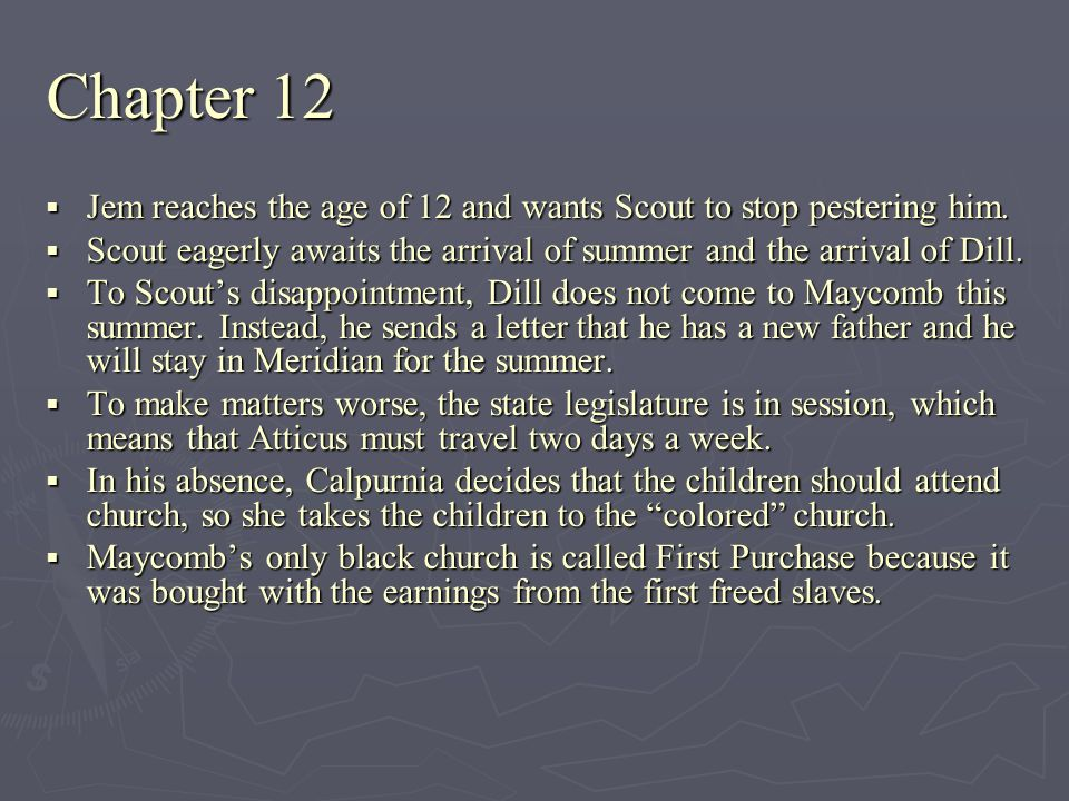 Chapter 12 Jem reaches the age of 12 and wants Scout to stop pestering him. Scout eagerly awaits the arrival of summer and the arrival of Dill.