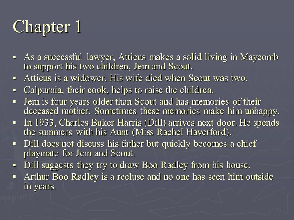 Chapter 1 As a successful lawyer, Atticus makes a solid living in Maycomb to support his two children, Jem and Scout.