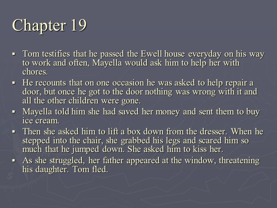 Chapter 19 Tom testifies that he passed the Ewell house everyday on his way to work and often, Mayella would ask him to help her with chores.