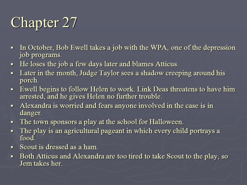 Chapter 27 In October, Bob Ewell takes a job with the WPA, one of the depression job programs. He loses the job a few days later and blames Atticus.