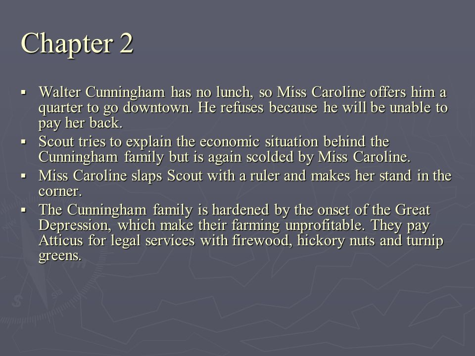Chapter 2 Walter Cunningham has no lunch, so Miss Caroline offers him a quarter to go downtown. He refuses because he will be unable to pay her back.