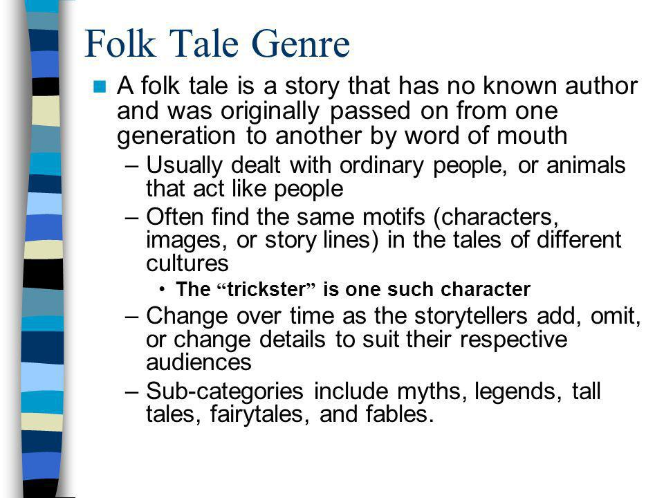 Folk Tale Genre A folk tale is a story that has no known author and was originally passed on from one generation to another by word of mouth.