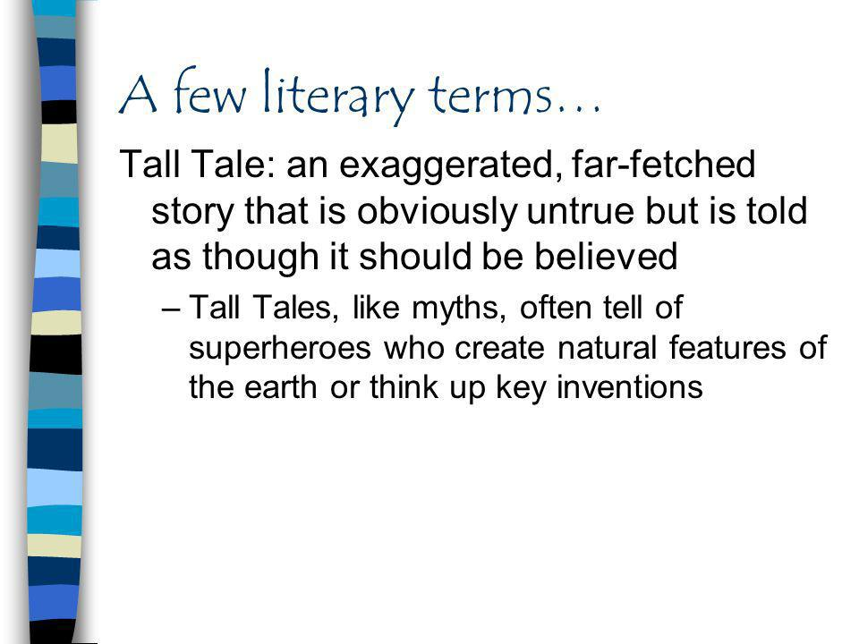 A few literary terms… Tall Tale: an exaggerated, far-fetched story that is obviously untrue but is told as though it should be believed.