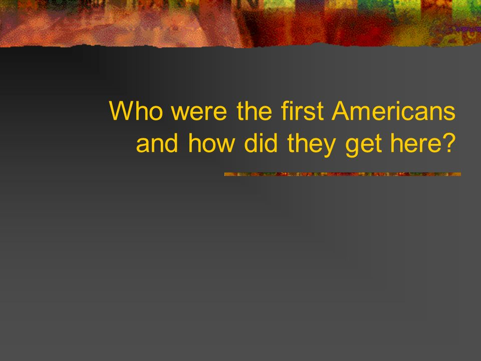 Who were the first Americans and how did they get here