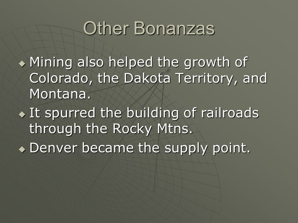 Other Bonanzas Mining also helped the growth of Colorado, the Dakota Territory, and Montana.