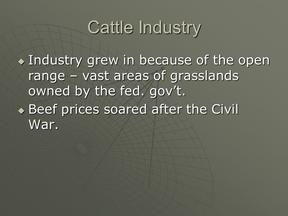 Cattle Industry Industry grew in because of the open range – vast areas of grasslands owned by the fed. gov't.