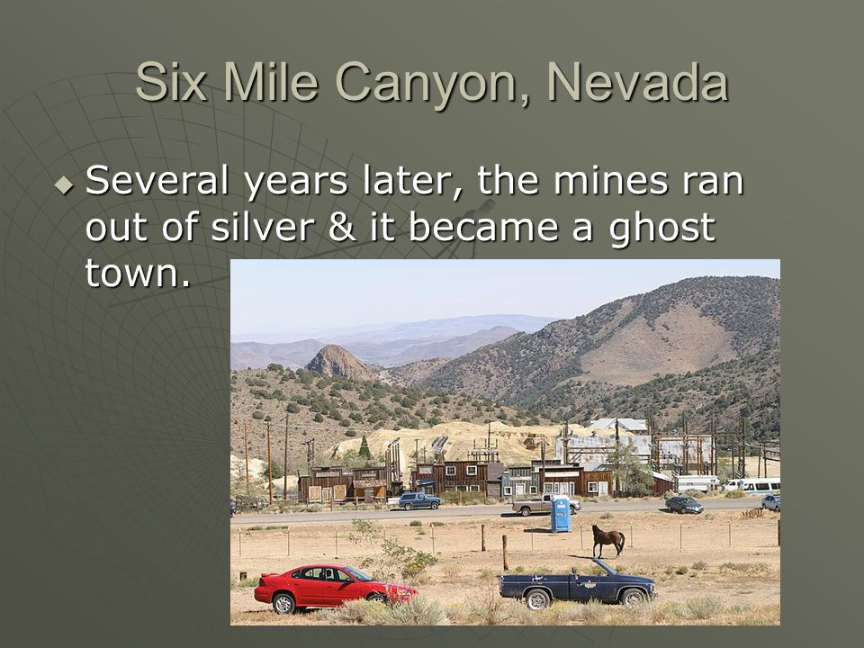 Six Mile Canyon, Nevada Several years later, the mines ran out of silver & it became a ghost town.