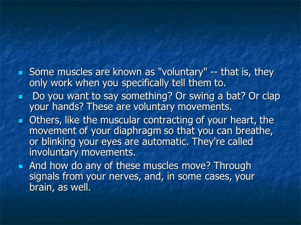 Some muscles are known as voluntary -- that is, they only work when you specifically tell them to.