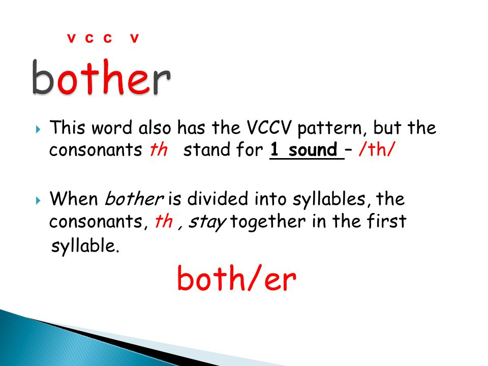 v c c v bother. This word also has the VCCV pattern, but the consonants th stand for 1 sound – /th/