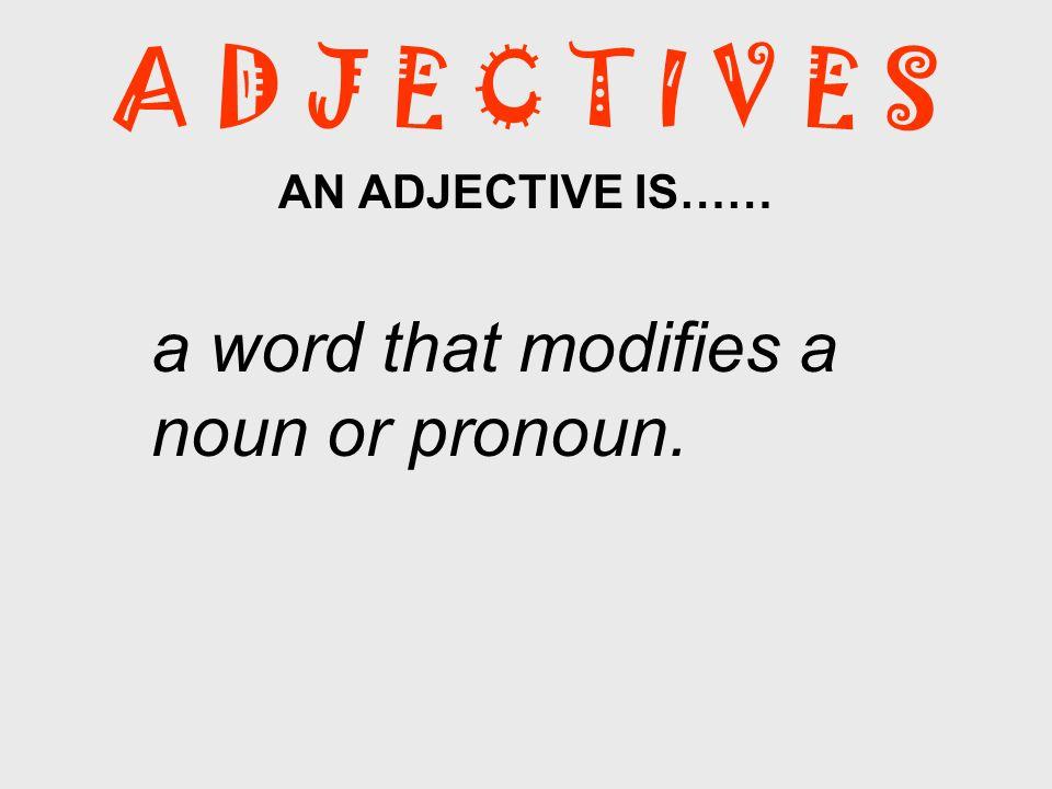 AN ADJECTIVE IS…… a word that modifies a noun or pronoun.