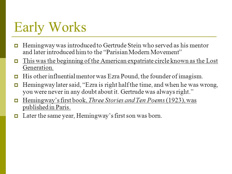 Early Works Hemingway was introduced to Gertrude Stein who served as his mentor and later introduced him to the Parisian Modern Movement
