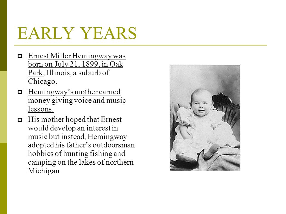 EARLY YEARS Ernest Miller Hemingway was born on July 21, 1899, in Oak Park, Illinois, a suburb of Chicago.