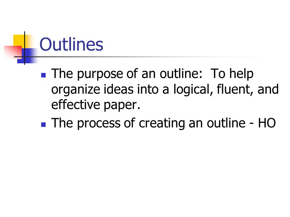 Outlines The purpose of an outline: To help organize ideas into a logical, fluent, and effective paper.