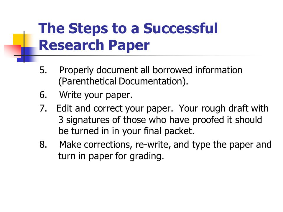 steps to writing a research paper Step 2: find finding as much information as possible is the key to writing a research paperso start looking newspaper articles journals internet books 6 step 3: read and take notes read the information before and while you write your paper.
