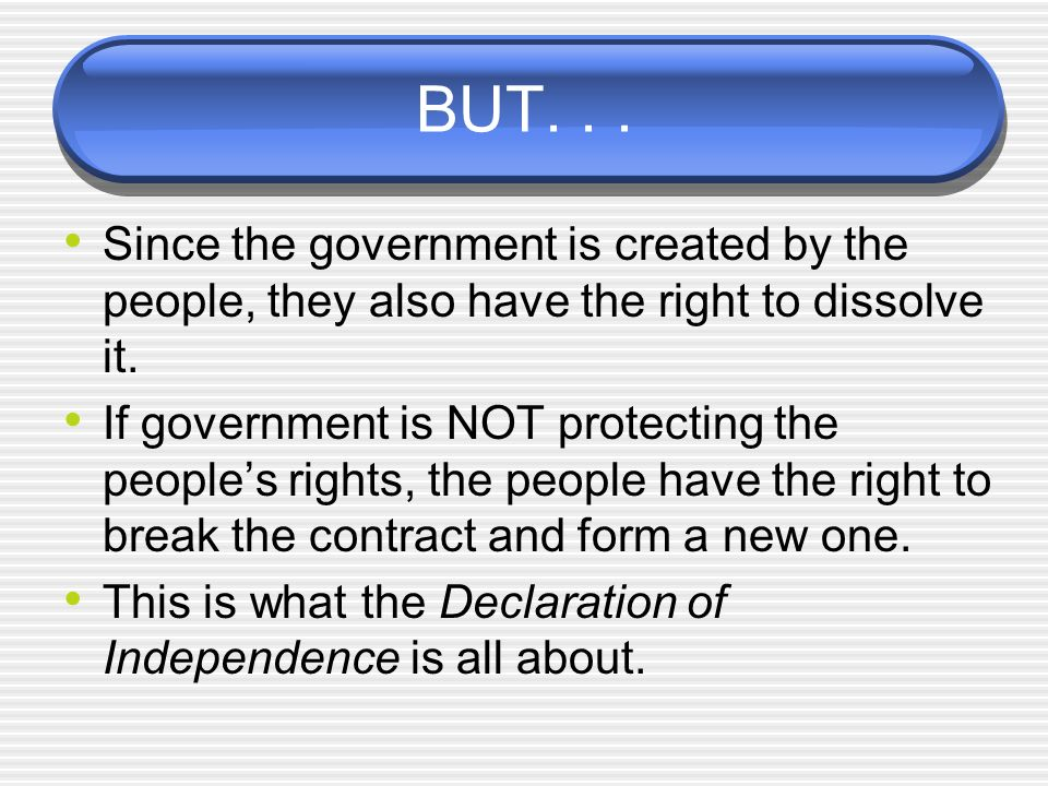 BUT. . . Since the government is created by the people, they also have the right to dissolve it.