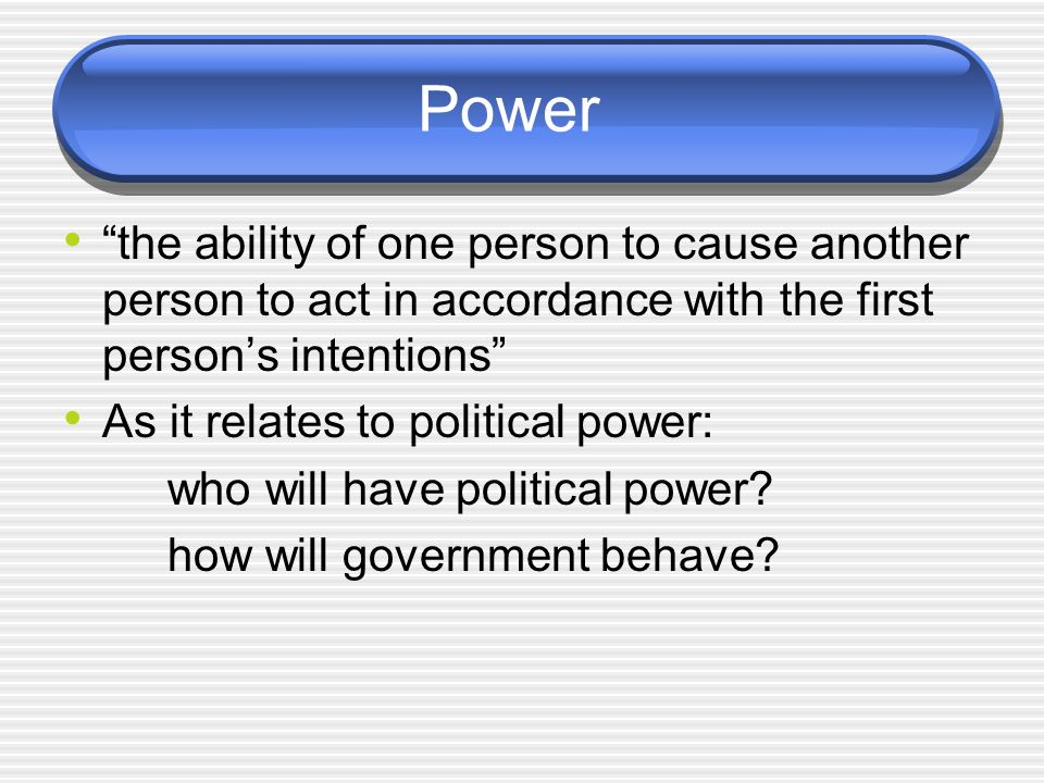 Power the ability of one person to cause another person to act in accordance with the first person's intentions