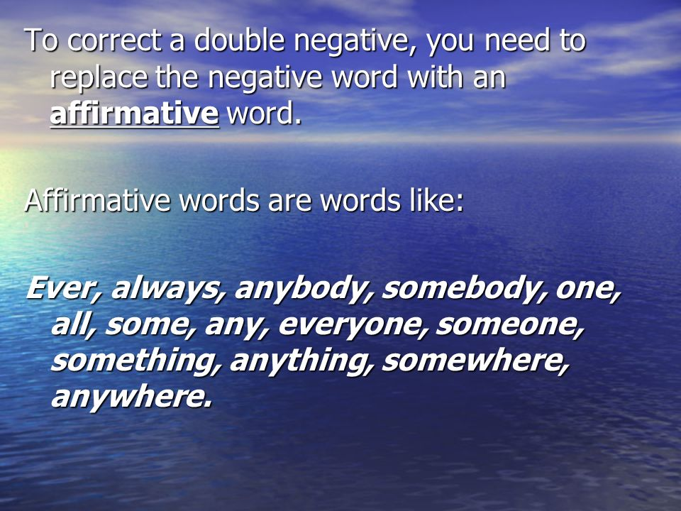 To correct a double negative, you need to replace the negative word with an affirmative word.