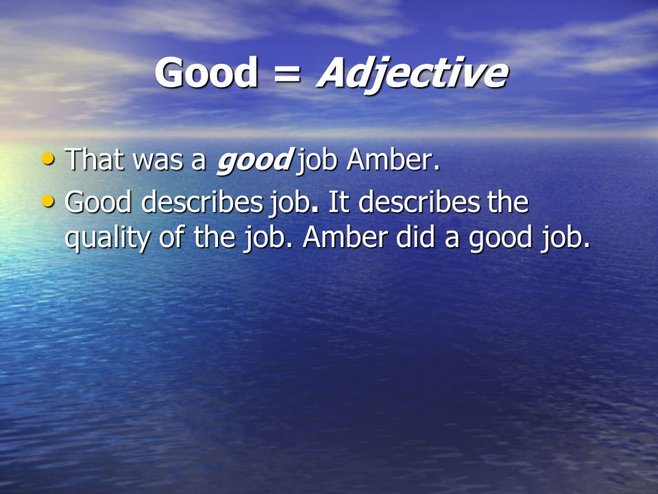 Good = Adjective That was a good job Amber.