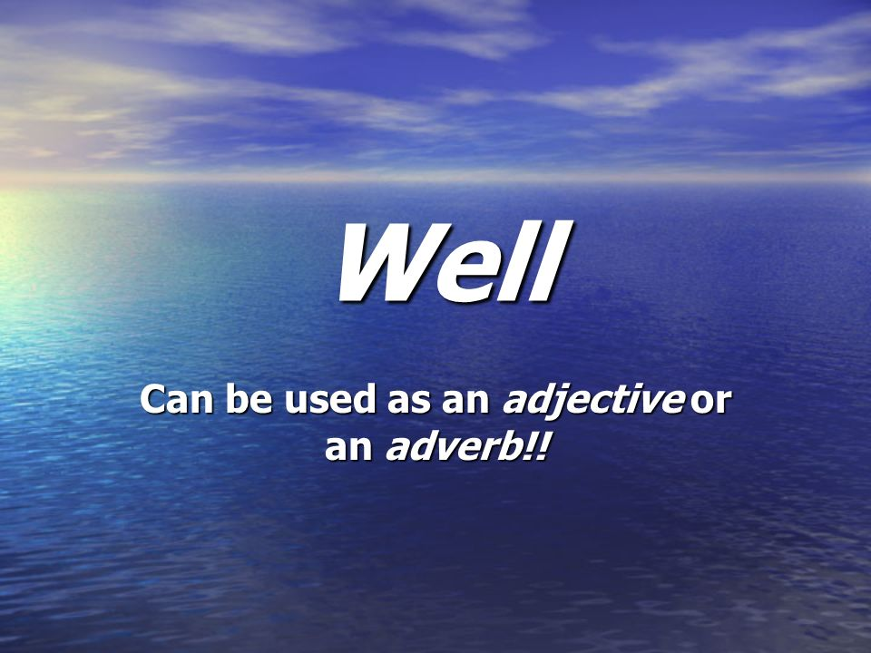 Can be used as an adjective or an adverb!!