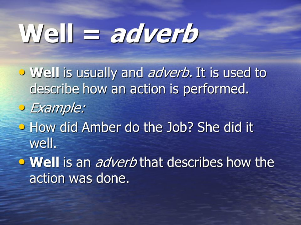 Well = adverb Well is usually and adverb. It is used to describe how an action is performed. Example: