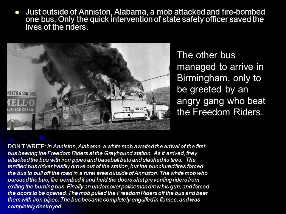 Just outside of Anniston, Alabama, a mob attacked and fire-bombed one bus. Only the quick intervention of state safety officer saved the lives of the riders.