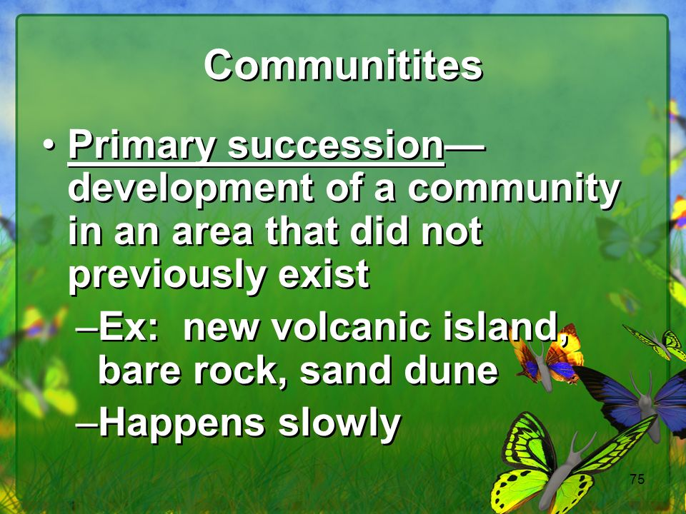 Communitites Primary succession—development of a community in an area that did not previously exist.