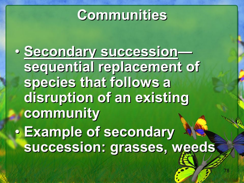 Communities Secondary succession—sequential replacement of species that follows a disruption of an existing community.