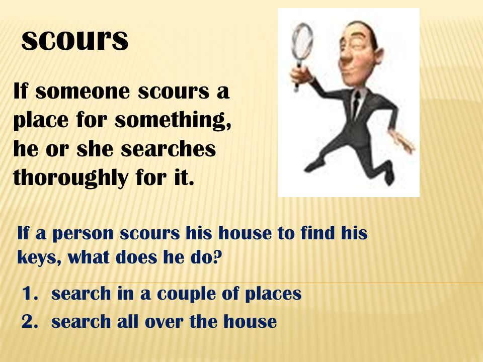 scours If someone scours a place for something, he or she searches thoroughly for it.