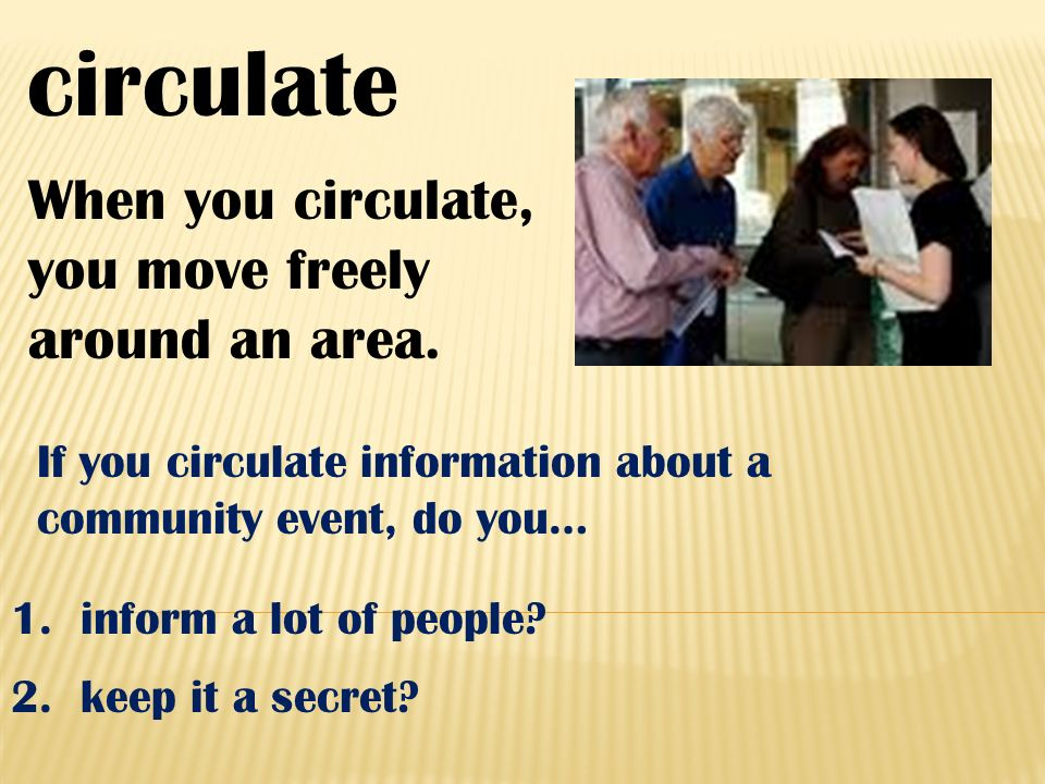 circulate When you circulate, you move freely around an area.