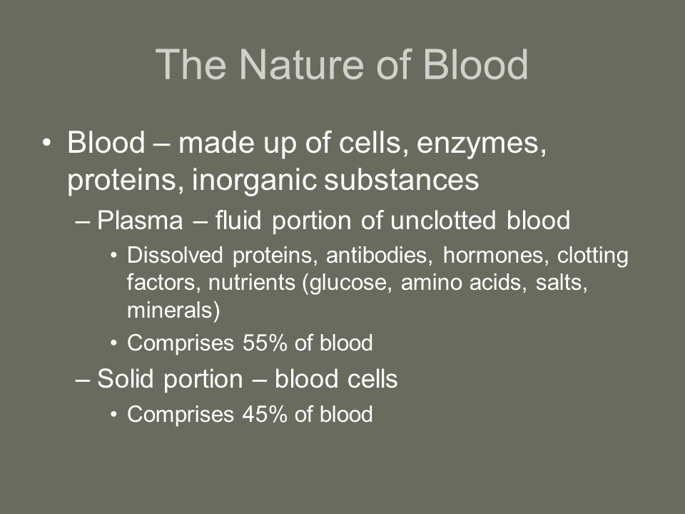 The Nature of Blood Blood – made up of cells, enzymes, proteins, inorganic substances. Plasma – fluid portion of unclotted blood.
