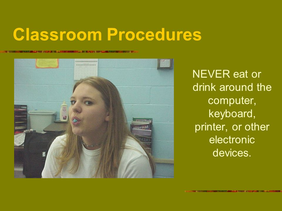 Classroom ProceduresNEVER eat or drink around the computer, keyboard, printer, or other electronic devices.