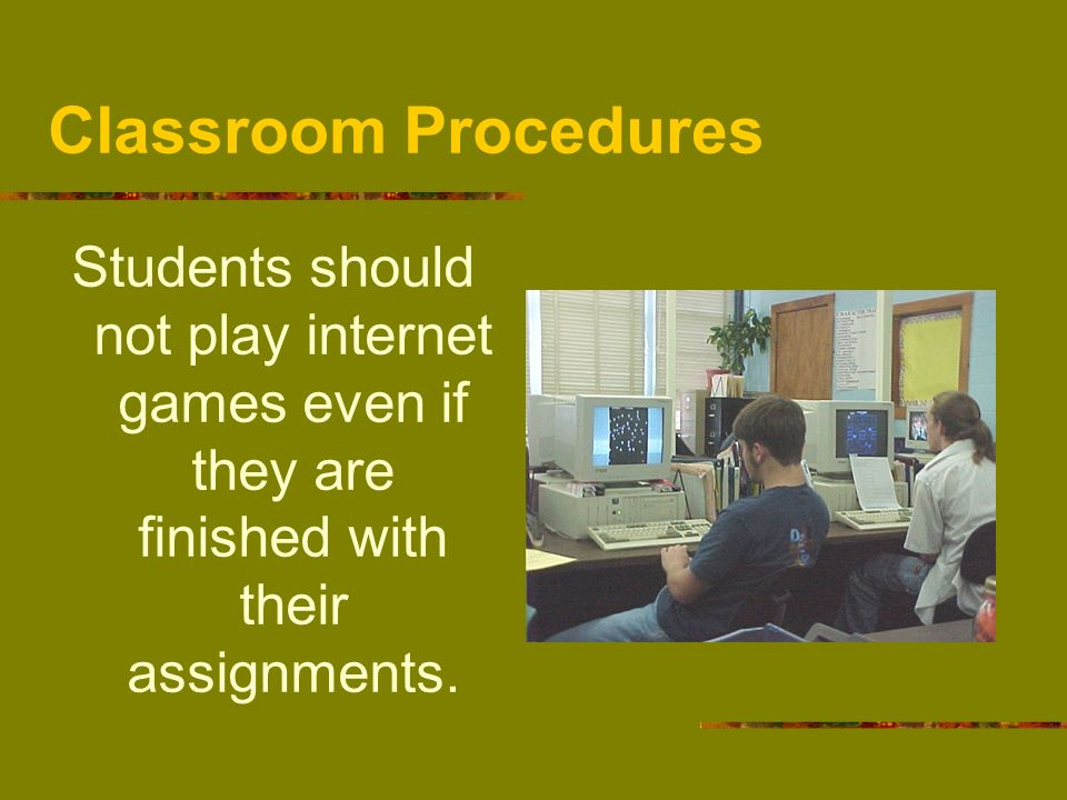 Classroom Procedures Students should not play internet games even if they are finished with their assignments.