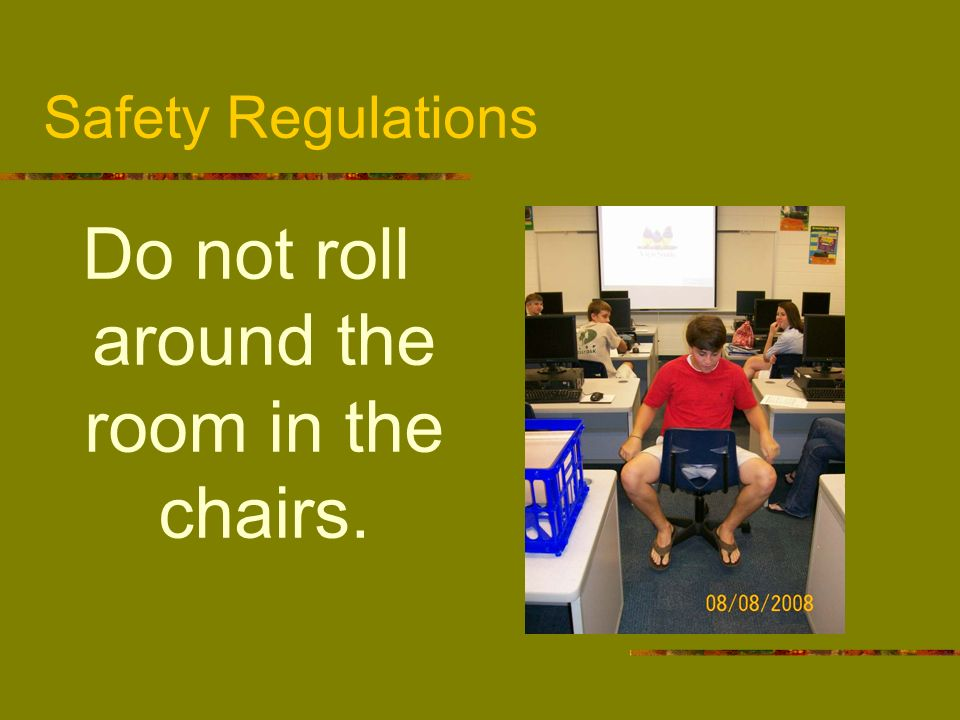Do not roll around the room in the chairs.