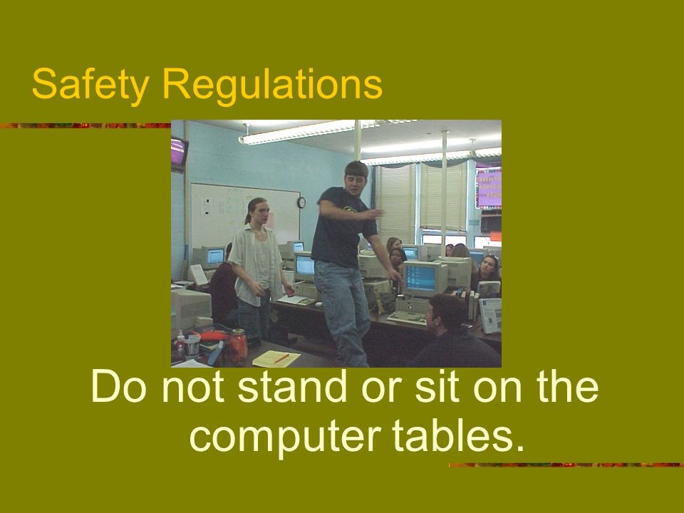 Do not stand or sit on the computer tables.