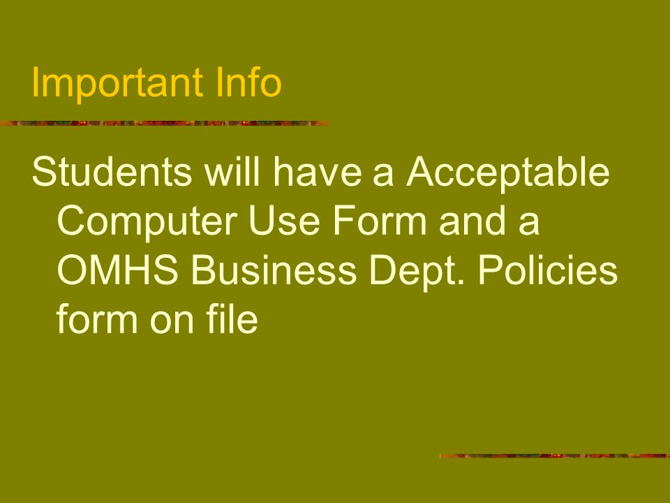 Important Info Students will have a Acceptable Computer Use Form and a OMHS Business Dept.