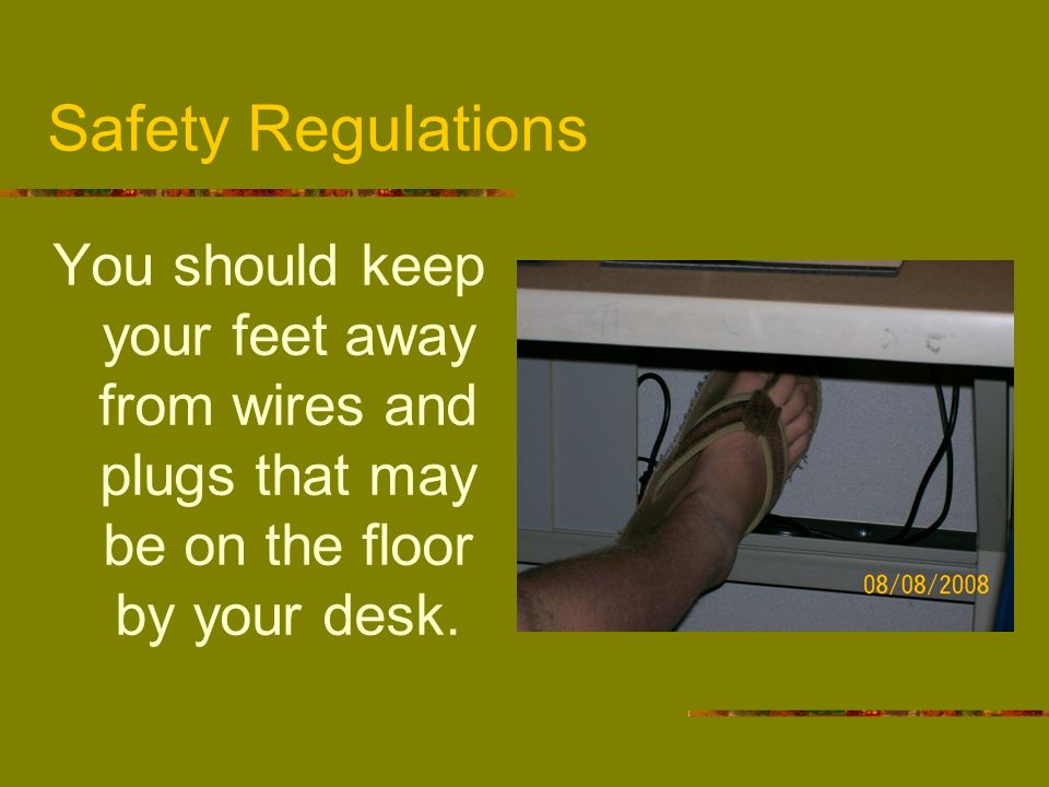 Safety Regulations You should keep your feet away from wires and plugs that may be on the floor by your desk.