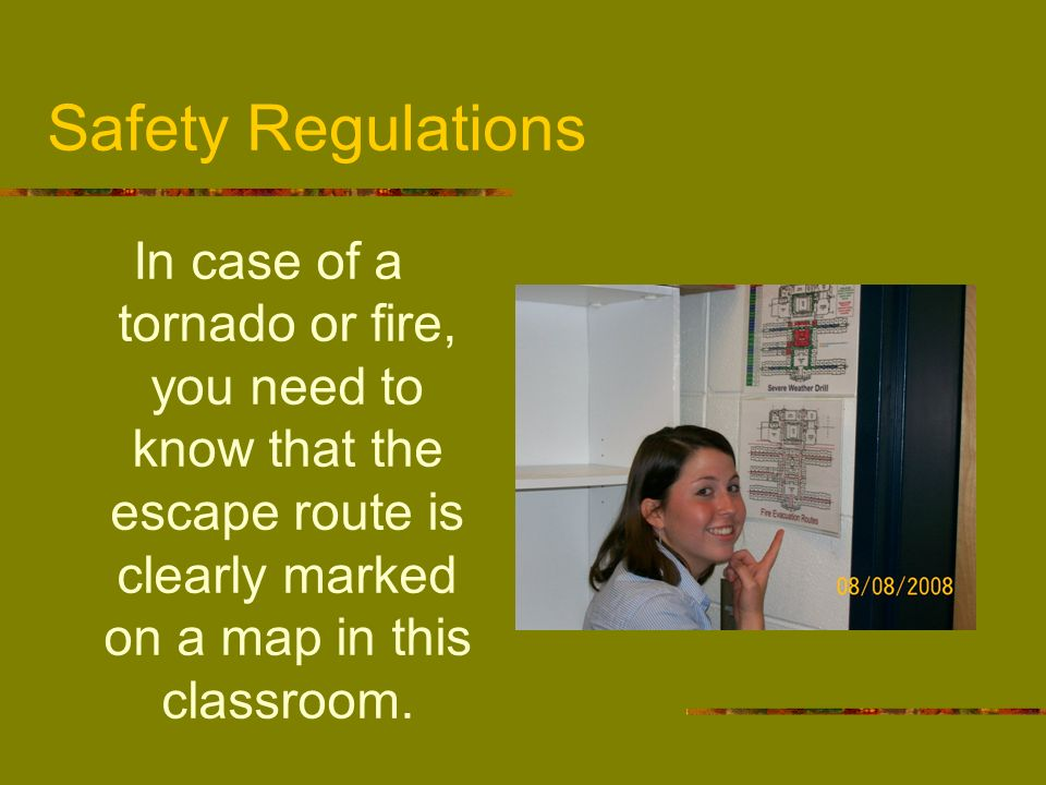 Safety RegulationsIn case of a tornado or fire, you need to know that the escape route is clearly marked on a map in this classroom.
