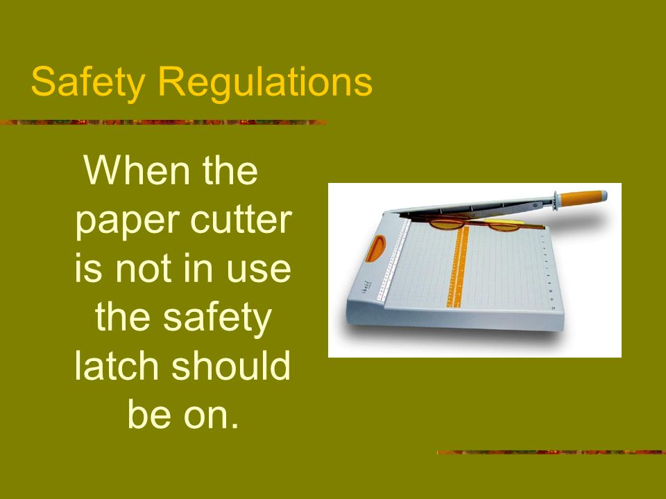 When the paper cutter is not in use the safety latch should be on.